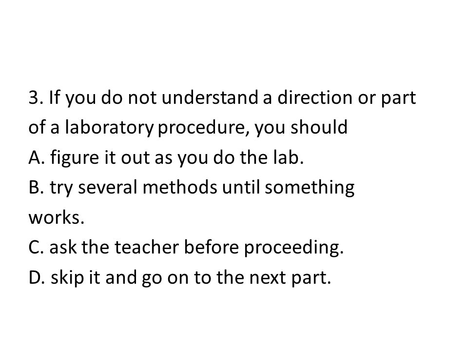 3. If you do not understand a direction or part of a laboratory procedure, you should A.