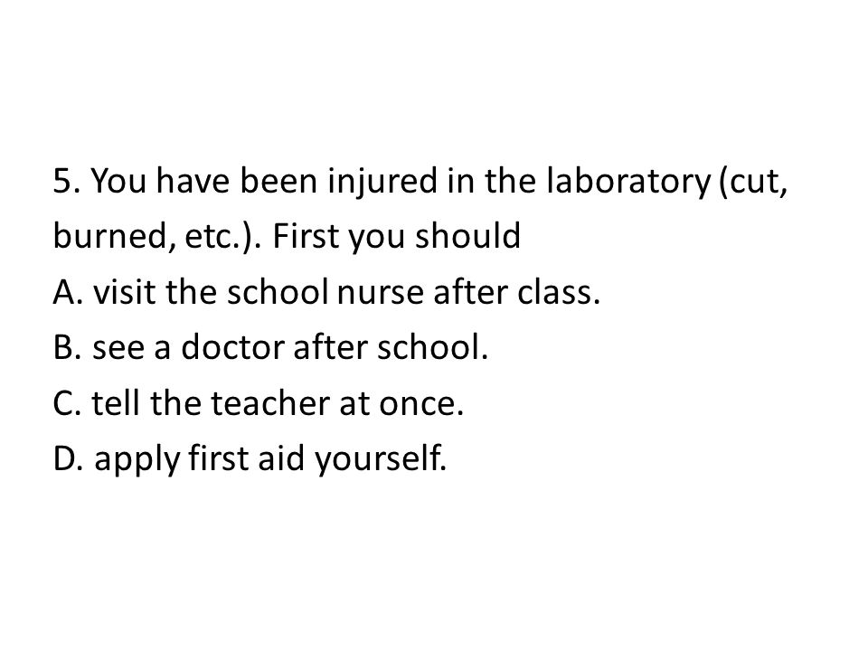 5. You have been injured in the laboratory (cut, burned, etc. )