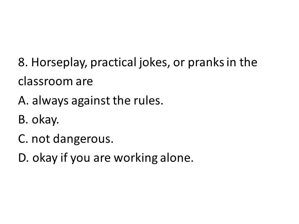 8. Horseplay, practical jokes, or pranks in the classroom are A