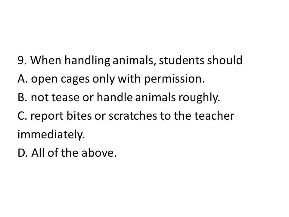 9. When handling animals, students should A