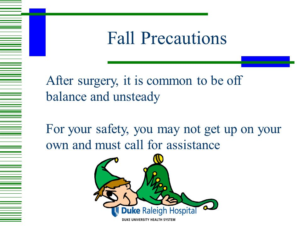 Fall Precautions After surgery, it is common to be off balance and unsteady.