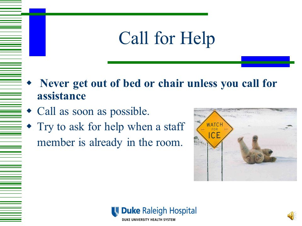 Call for Help Never get out of bed or chair unless you call for assistance. Call as soon as possible.