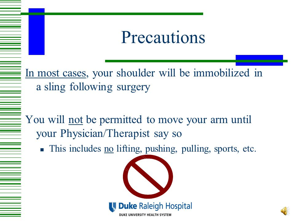 Precautions In most cases, your shoulder will be immobilized in a sling following surgery.
