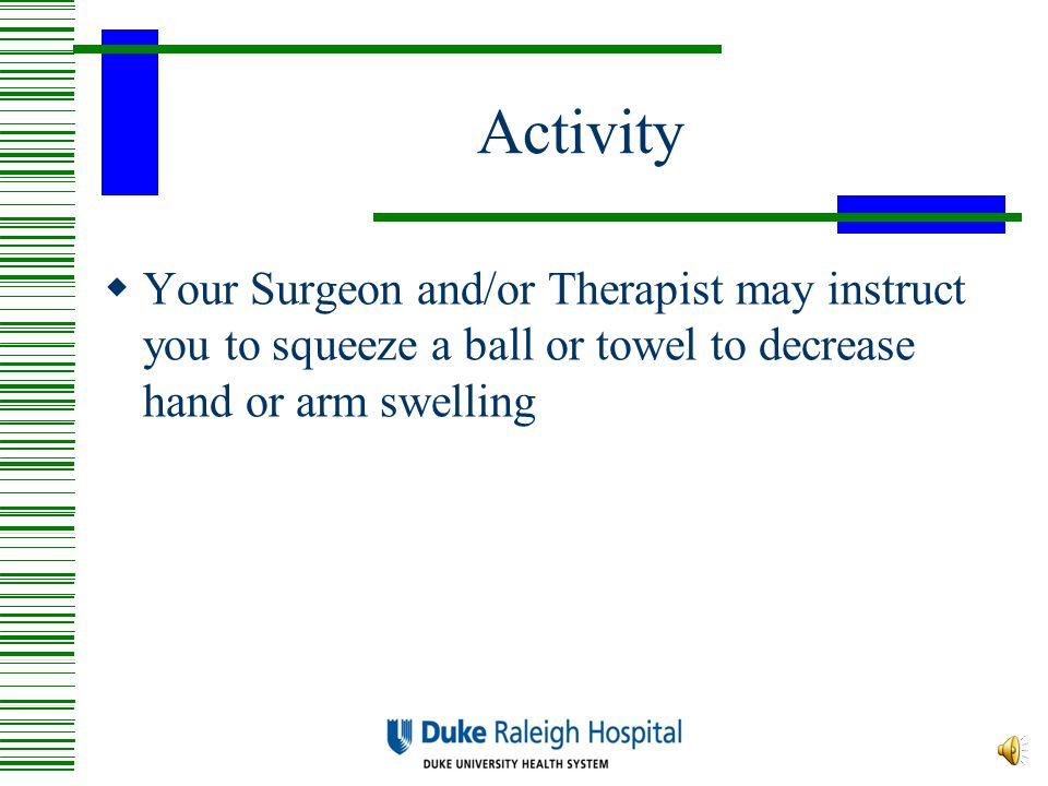 Activity Your Surgeon and/or Therapist may instruct you to squeeze a ball or towel to decrease hand or arm swelling.
