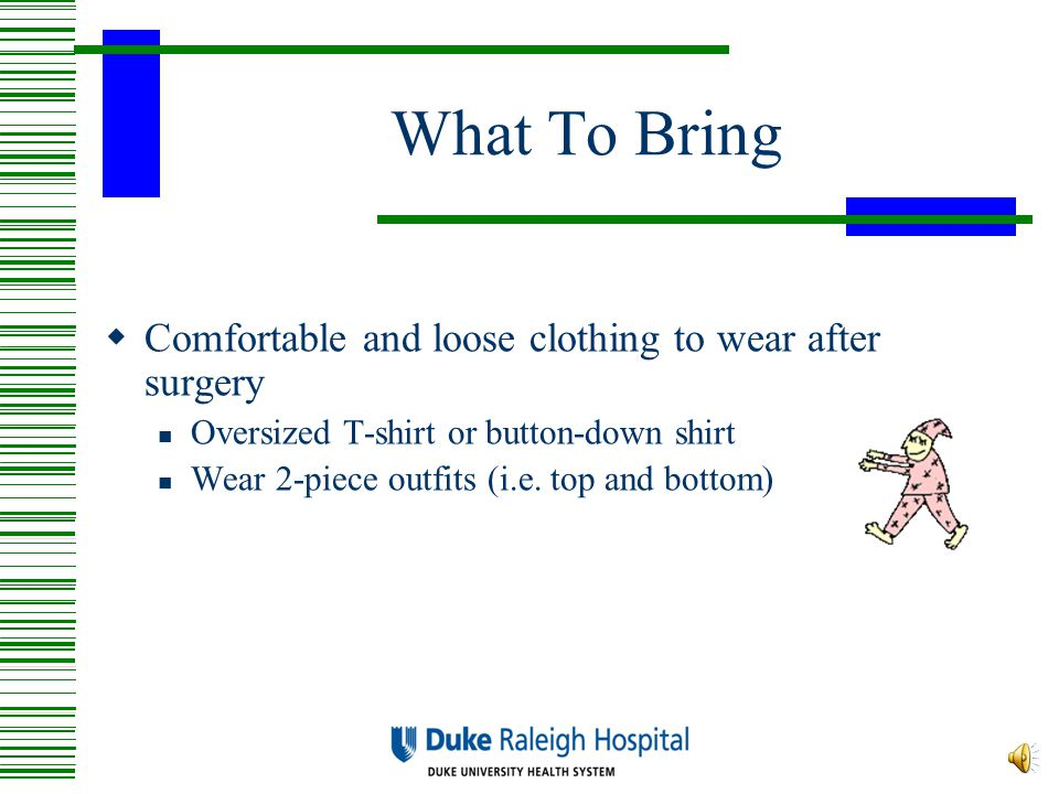 What To Bring Comfortable and loose clothing to wear after surgery