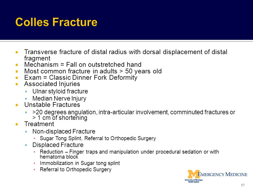 Colles Fracture Transverse fracture of distal radius with dorsal displacement of distal fragment. Mechanism = Fall on outstretched hand.