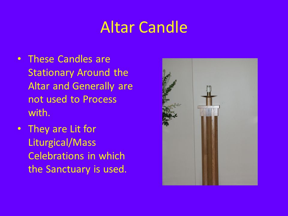 Altar Candle These Candles are Stationary Around the Altar and Generally are not used to Process with.