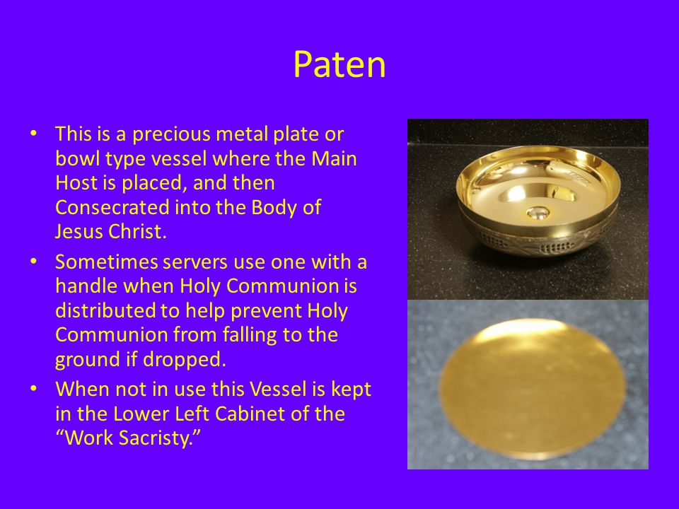 Paten This is a precious metal plate or bowl type vessel where the Main Host is placed, and then Consecrated into the Body of Jesus Christ.