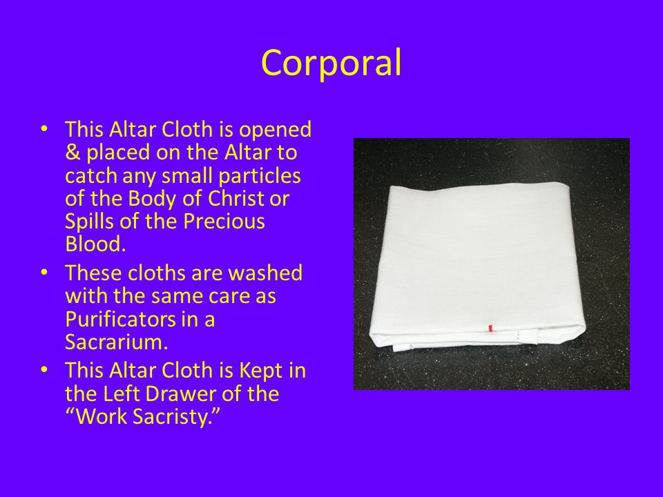 Corporal This Altar Cloth is opened & placed on the Altar to catch any small particles of the Body of Christ or Spills of the Precious Blood.