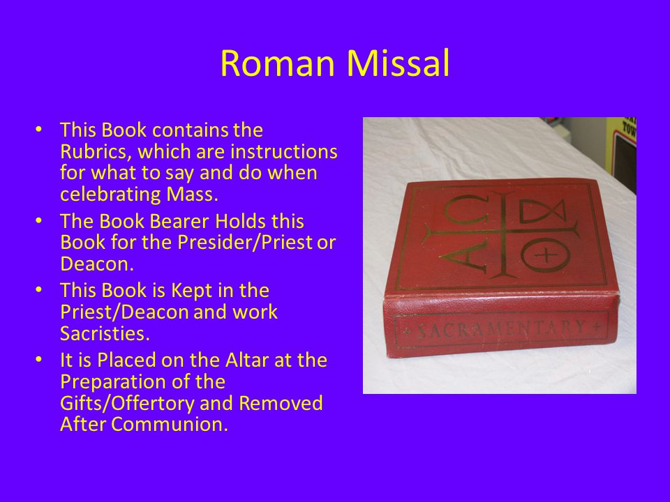 Roman Missal This Book contains the Rubrics, which are instructions for what to say and do when celebrating Mass.