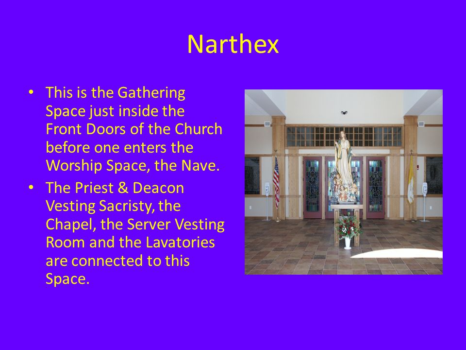 Narthex This is the Gathering Space just inside the Front Doors of the Church before one enters the Worship Space, the Nave.