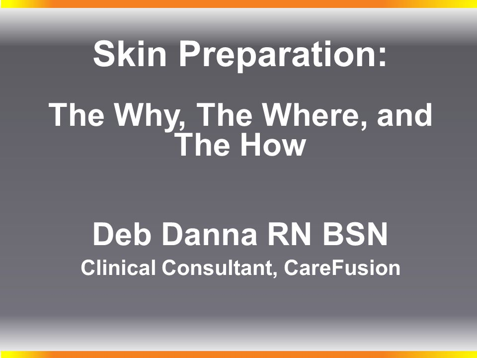Skin Preparation: The Why, The Where, and The How Deb Danna RN BSN Clinical Consultant, CareFusion