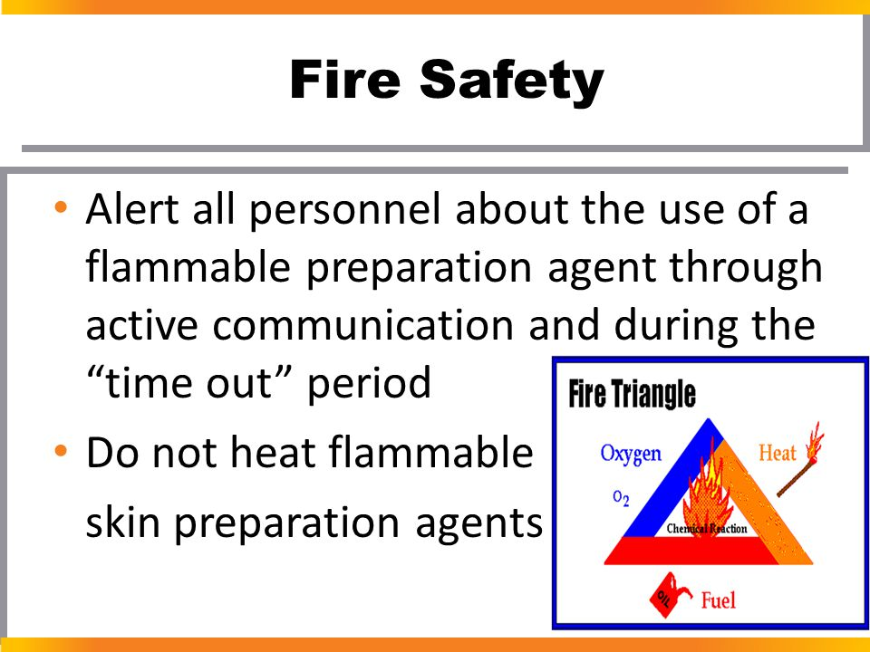 Fire Safety Alert all personnel about the use of a flammable preparation agent through active communication and during the time out period.