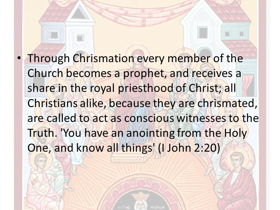 Through Chrismation every member of the Church becomes a prophet, and receives a share in the royal priesthood of Christ; all Christians alike, because they are chrismated, are called to act as conscious witnesses to the Truth.