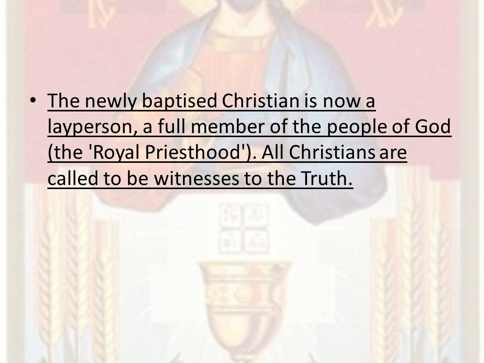 The newly baptised Christian is now a layperson, a full member of the people of God (the Royal Priesthood ).