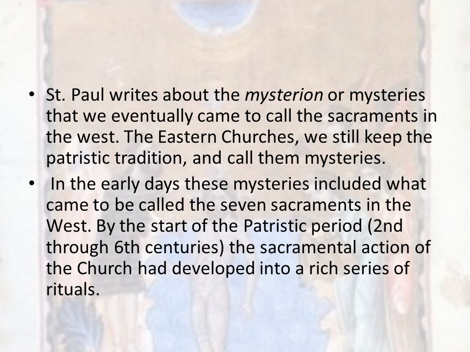 St. Paul writes about the mysterion or mysteries that we eventually came to call the sacraments in the west. The Eastern Churches, we still keep the patristic tradition, and call them mysteries.