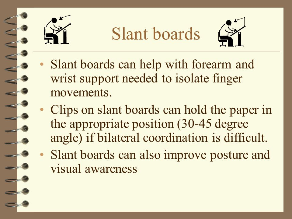 Slant boards Slant boards can help with forearm and wrist support needed to isolate finger movements.
