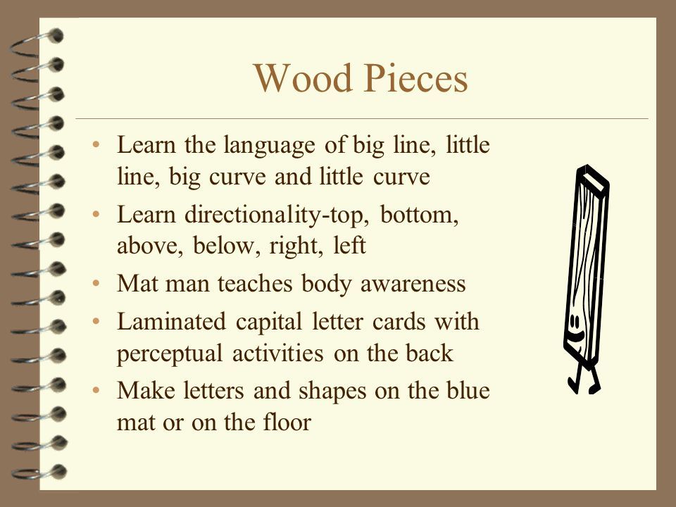 Wood Pieces Learn the language of big line, little line, big curve and little curve. Learn directionality-top, bottom, above, below, right, left.
