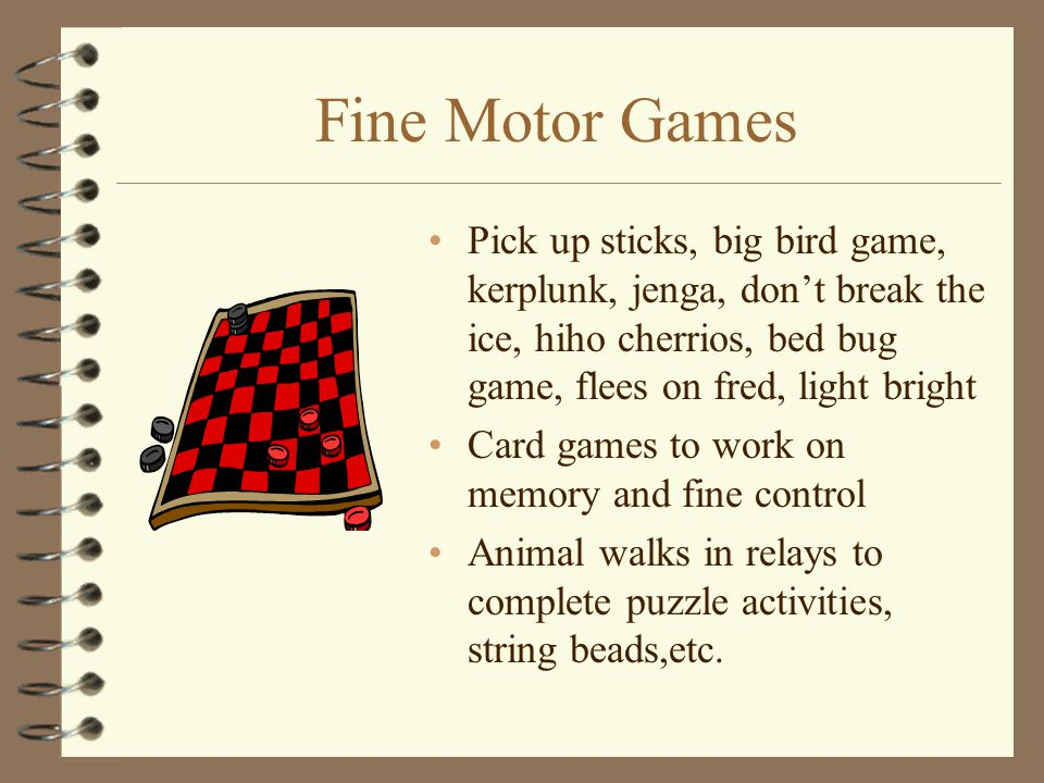 Fine Motor Games Pick up sticks, big bird game, kerplunk, jenga, don't break the ice, hiho cherrios, bed bug game, flees on fred, light bright.