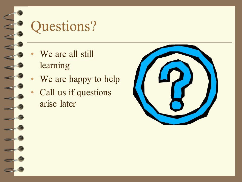 Questions We are all still learning We are happy to help
