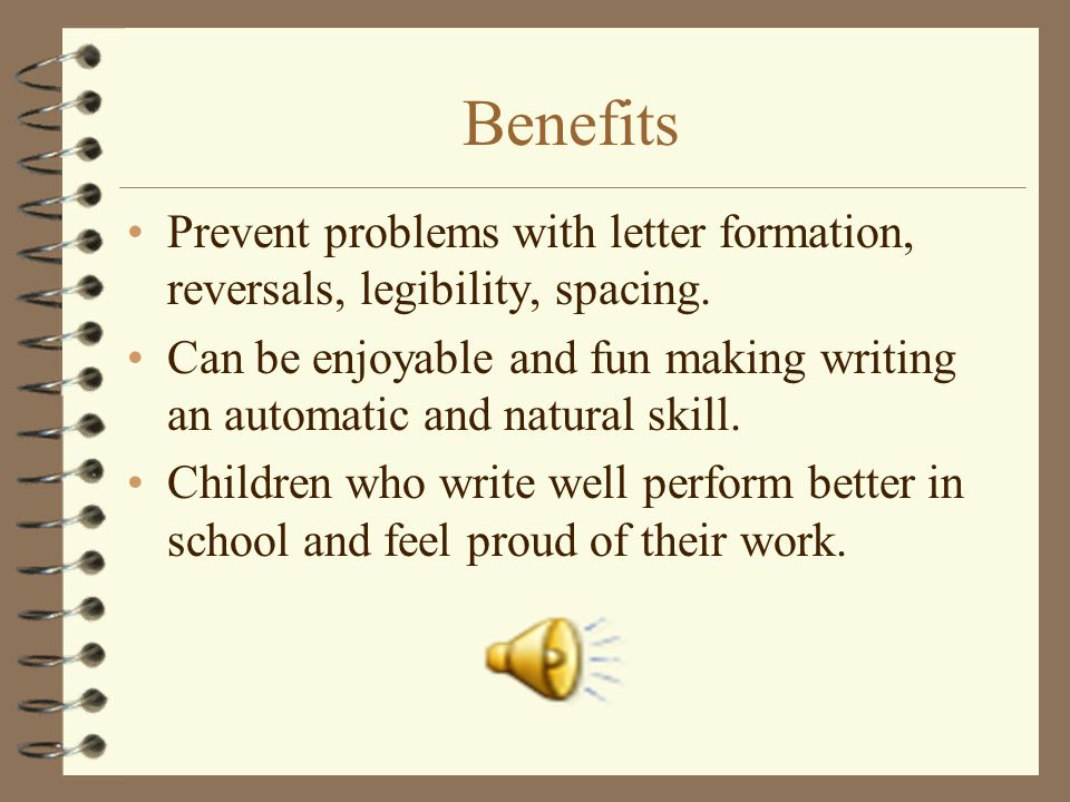 Benefits Prevent problems with letter formation, reversals, legibility, spacing.