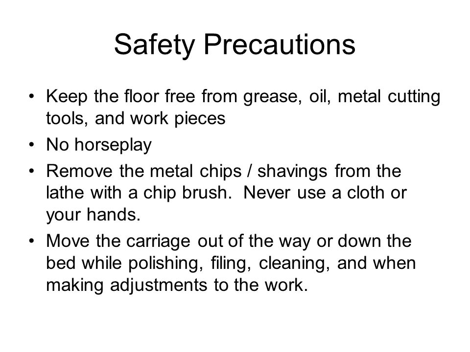 Safety Precautions Keep the floor free from grease, oil, metal cutting tools, and work pieces. No horseplay.