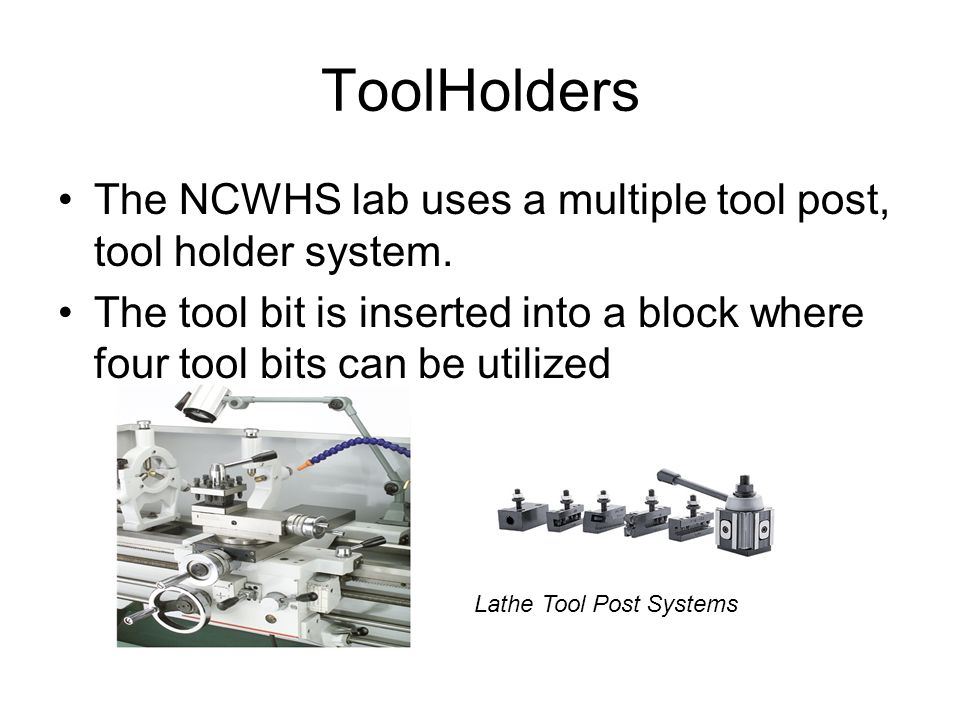 ToolHolders The NCWHS lab uses a multiple tool post, tool holder system. The tool bit is inserted into a block where four tool bits can be utilized.