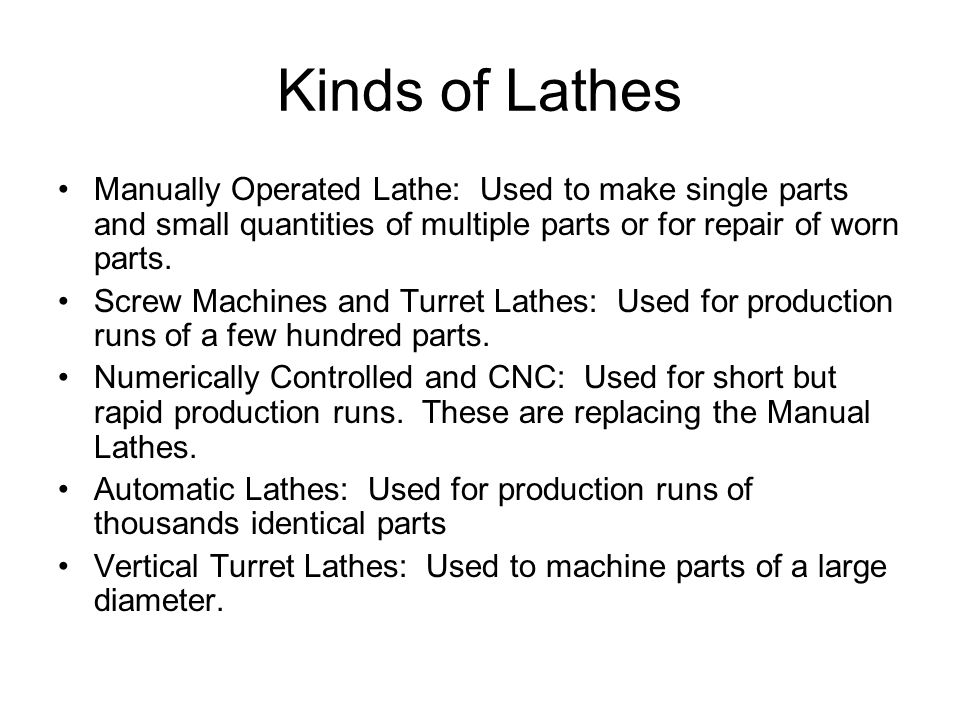 Kinds of Lathes Manually Operated Lathe: Used to make single parts and small quantities of multiple parts or for repair of worn parts.