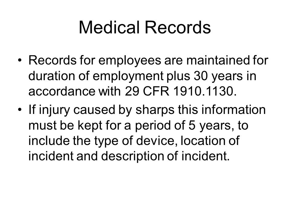 Medical Records Records for employees are maintained for duration of employment plus 30 years in accordance with 29 CFR 1910.1130.