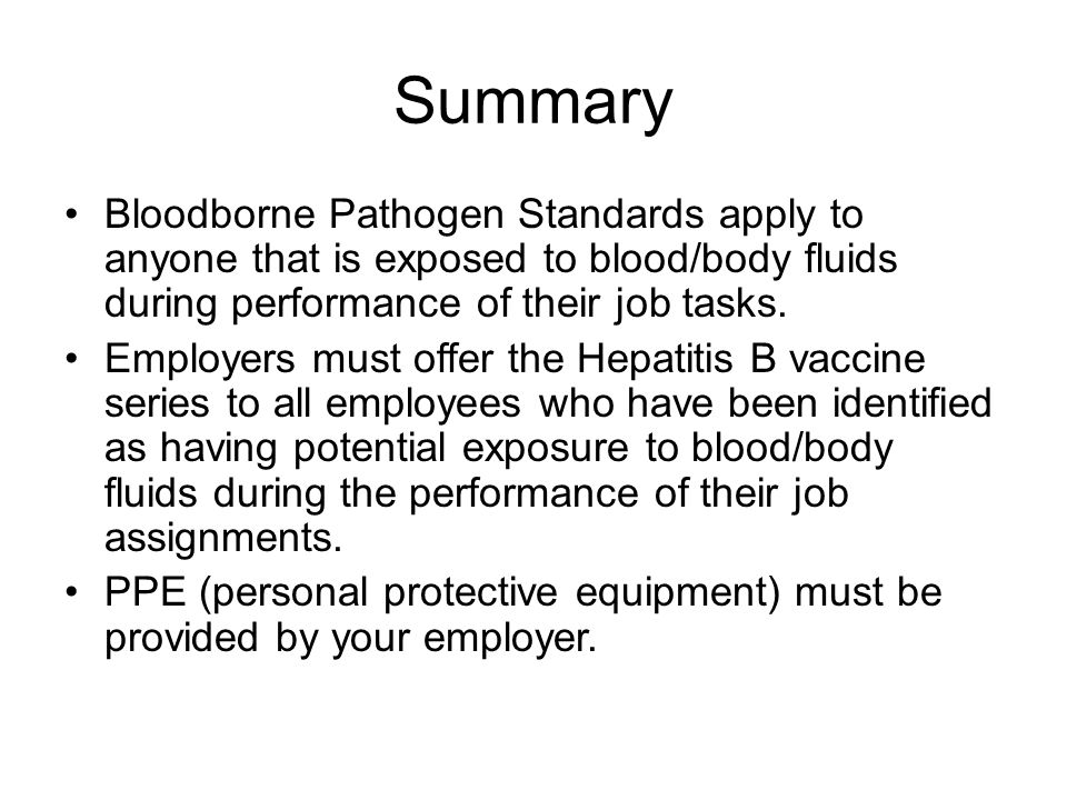 Summary Bloodborne Pathogen Standards apply to anyone that is exposed to blood/body fluids during performance of their job tasks.