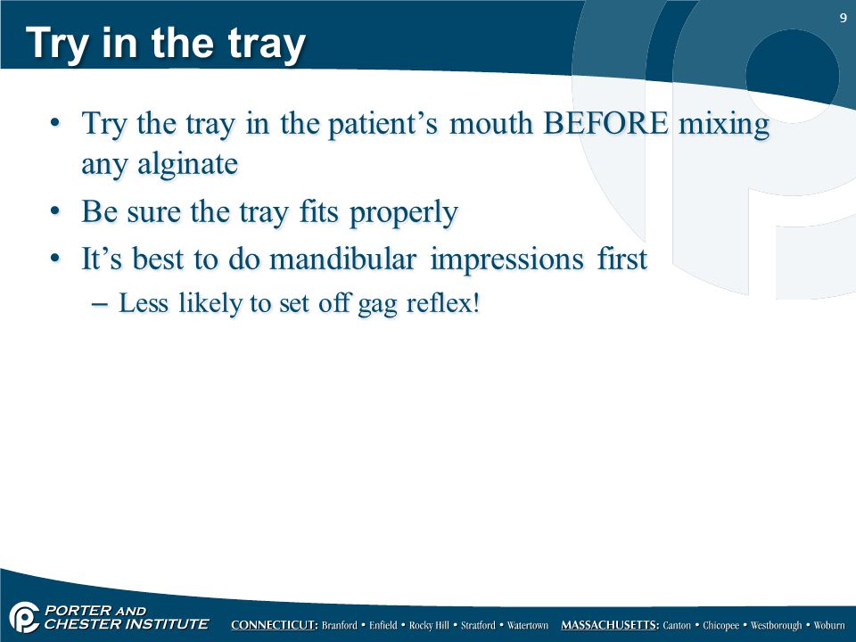 Try in the tray Try the tray in the patient's mouth BEFORE mixing any alginate. Be sure the tray fits properly.