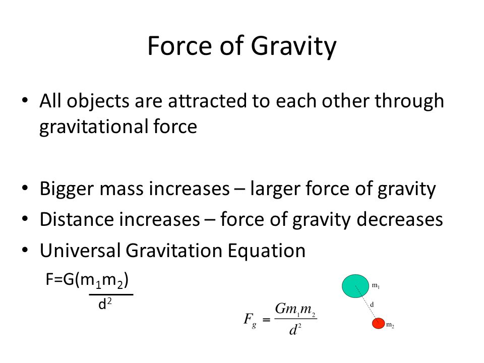 Force of Gravity All objects are attracted to each other through gravitational force. Bigger mass increases – larger force of gravity.