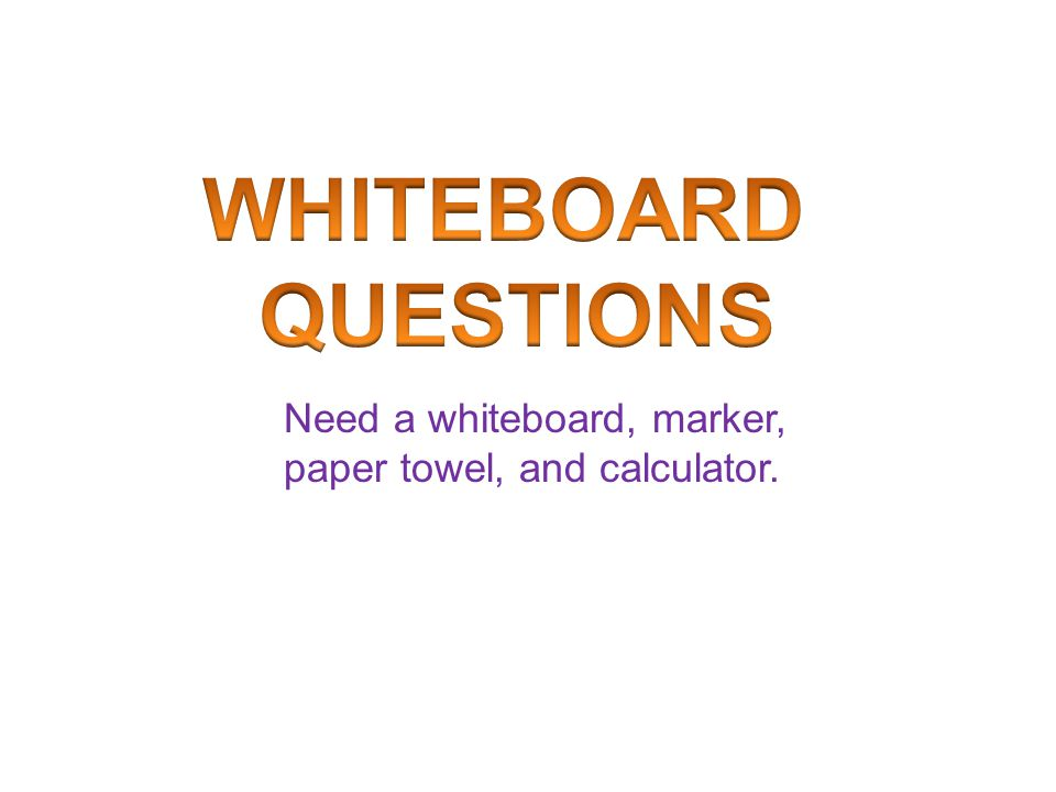 WHITEBOARD QUESTIONS Need a whiteboard, marker, paper towel, and calculator.