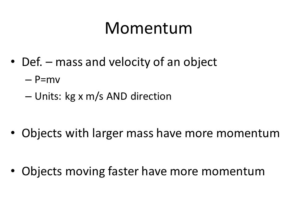 Momentum Def. – mass and velocity of an object