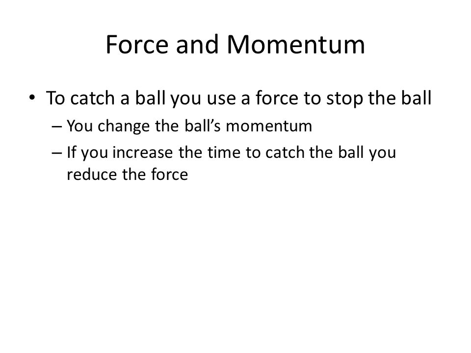 Force and Momentum To catch a ball you use a force to stop the ball