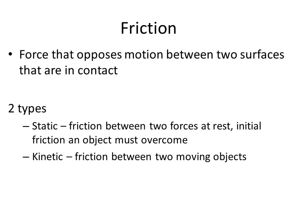 Friction Force that opposes motion between two surfaces that are in contact. 2 types.