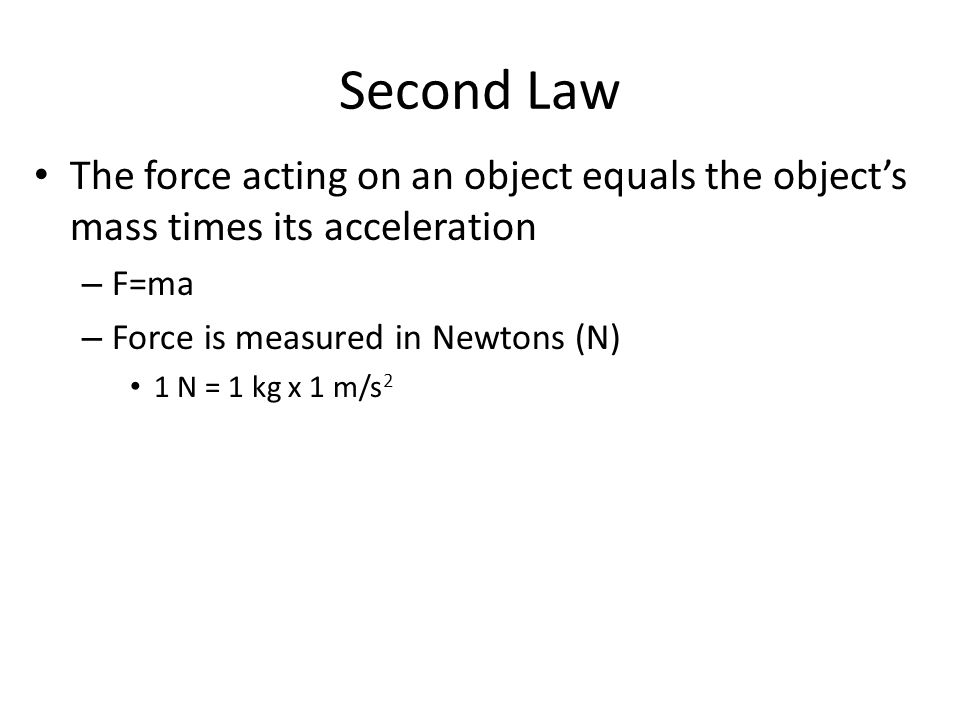 Second Law The force acting on an object equals the object's mass times its acceleration. F=ma. Force is measured in Newtons (N)