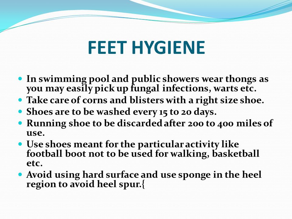 FEET HYGIENE In swimming pool and public showers wear thongs as you may easily pick up fungal infections, warts etc.