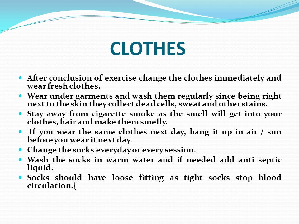 CLOTHES After conclusion of exercise change the clothes immediately and wear fresh clothes.