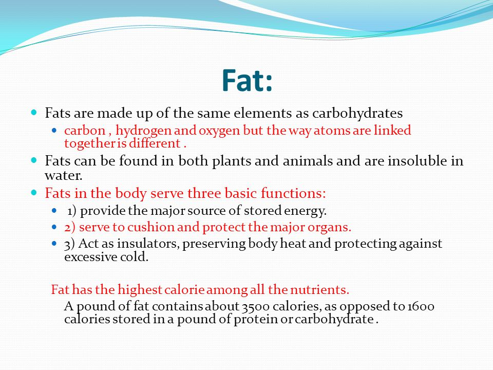 Fat: Fats are made up of the same elements as carbohydrates