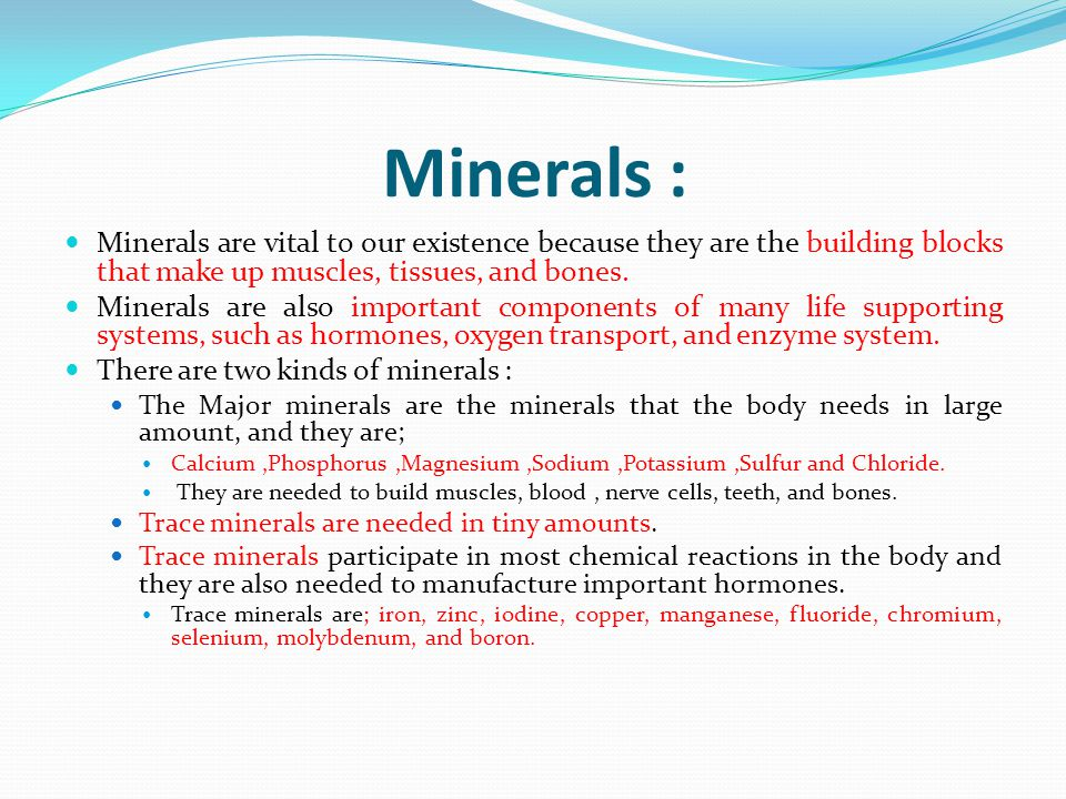 Minerals : Minerals are vital to our existence because they are the building blocks that make up muscles, tissues, and bones.