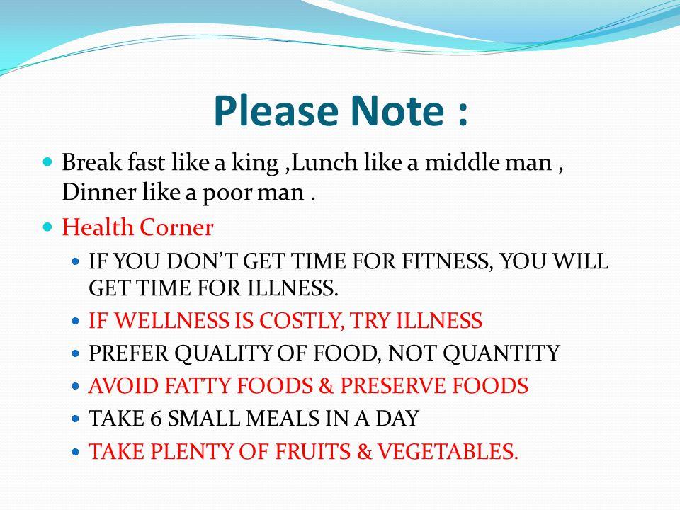 Please Note : Break fast like a king ,Lunch like a middle man , Dinner like a poor man . Health Corner