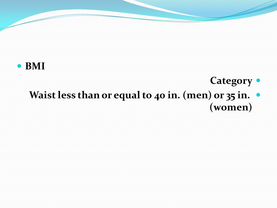 BMI Category Waist less than or equal to 40 in. (men) or 35 in. (women)