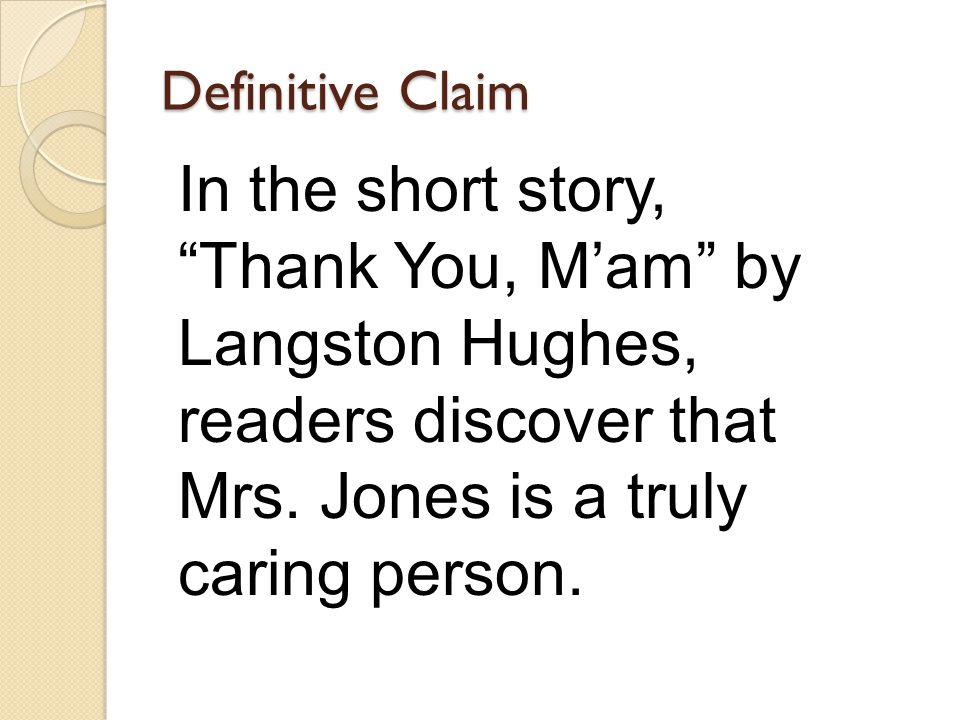 Definitive Claim In the short story, Thank You, M'am by Langston Hughes, readers discover that Mrs.