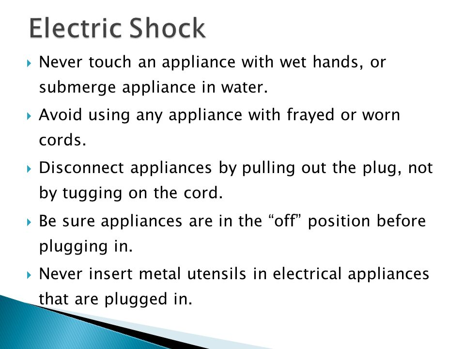 Electric Shock Never touch an appliance with wet hands, or submerge appliance in water. Avoid using any appliance with frayed or worn cords.