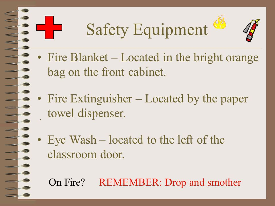 Safety Equipment Fire Blanket – Located in the bright orange bag on the front cabinet. Fire Extinguisher – Located by the paper towel dispenser.