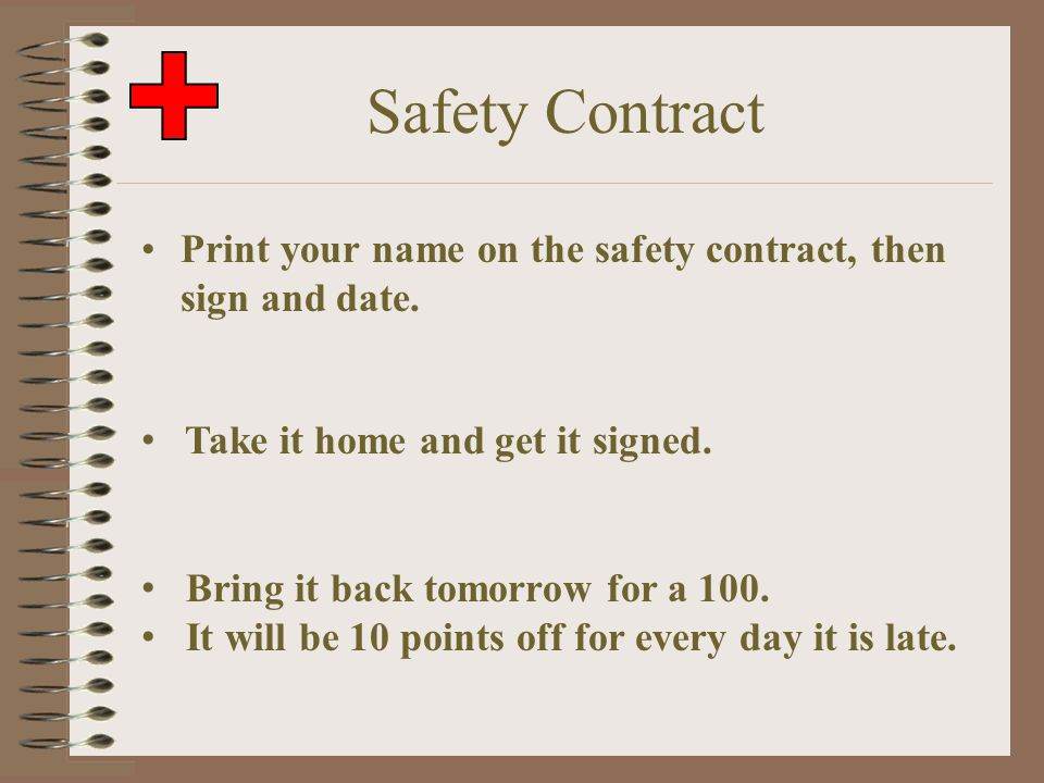 Safety Contract Print your name on the safety contract, then sign and date. Take it home and get it signed.