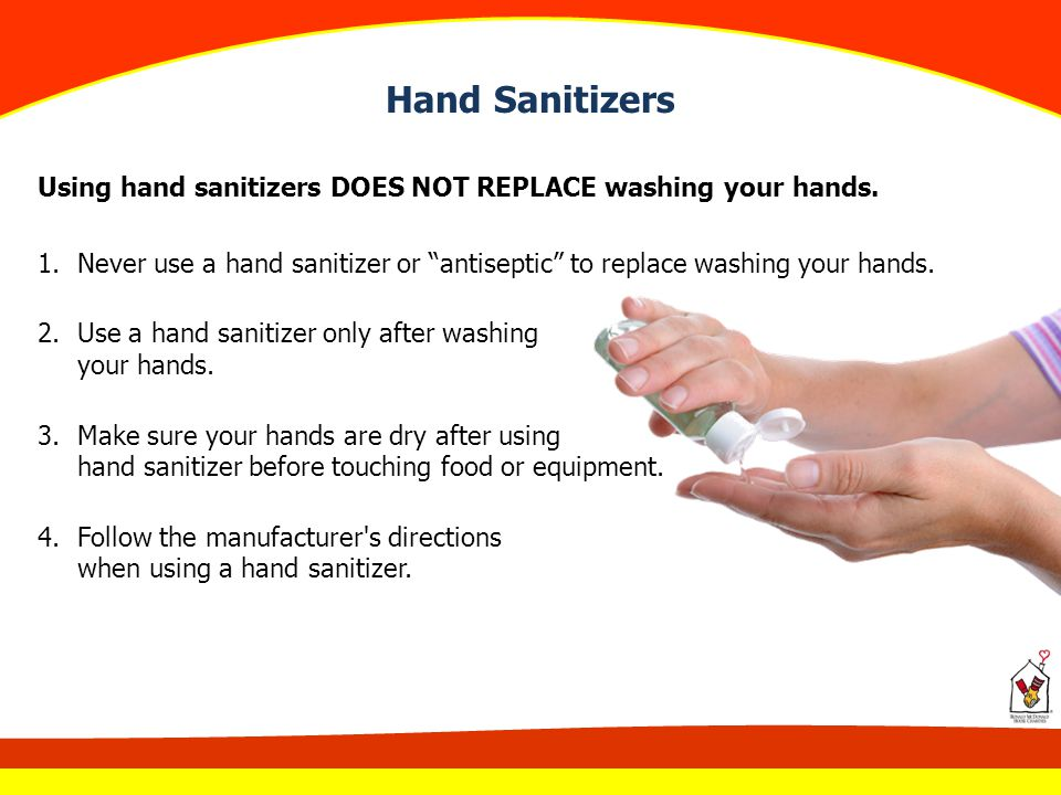 Hand Sanitizers Using hand sanitizers DOES NOT REPLACE washing your hands. Never use a hand sanitizer or antiseptic to replace washing your hands.