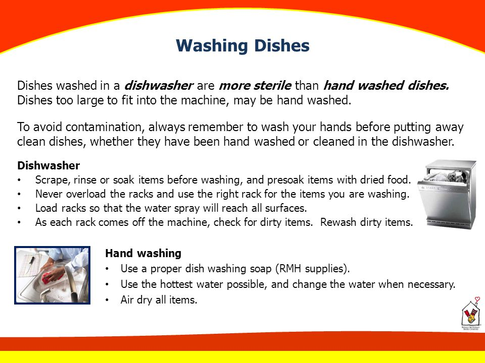 Washing Dishes Dishes washed in a dishwasher are more sterile than hand washed dishes. Dishes too large to fit into the machine, may be hand washed.
