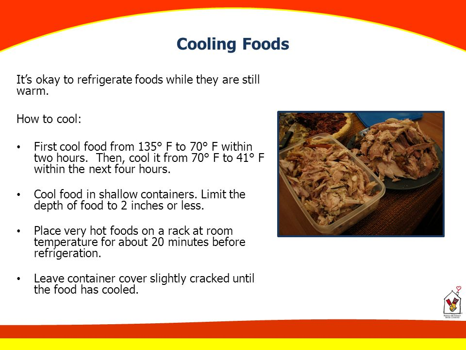 Cooling Foods It's okay to refrigerate foods while they are still warm. How to cool: